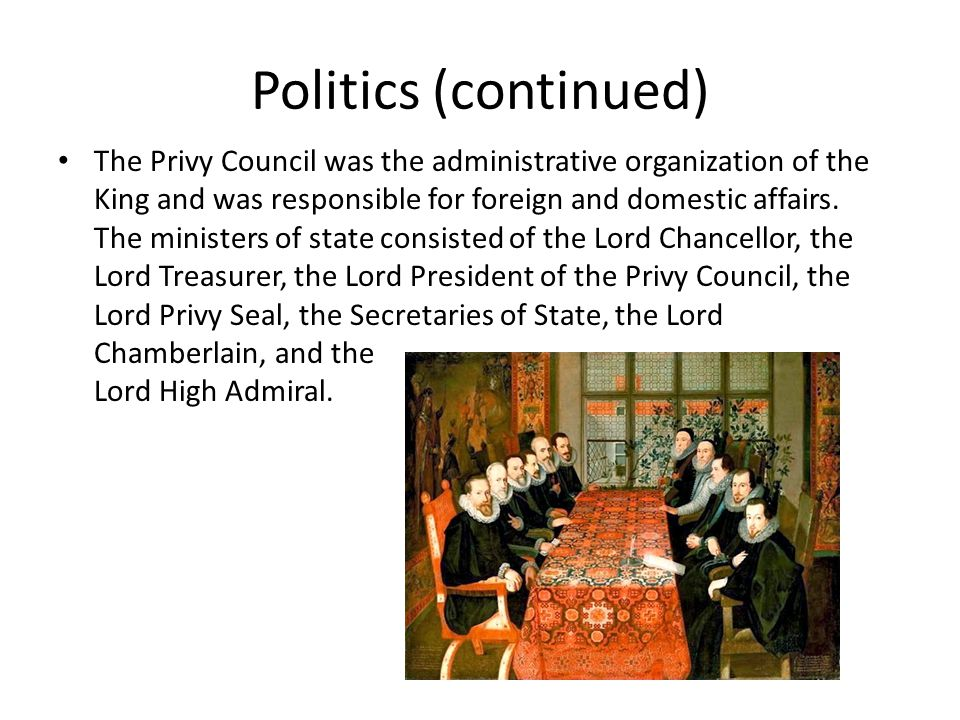 Politics (continued) The Privy Council was the administrative organization of the King and was responsible for foreign and domestic affairs.
