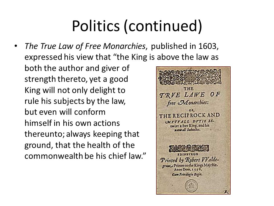 Politics (continued) The True Law of Free Monarchies, published in 1603, expressed his view that the King is above the law as both the author and giver of strength thereto, yet a good King will not only delight to rule his subjects by the law, but even will conform himself in his own actions thereunto; always keeping that ground, that the health of the commonwealth be his chief law.