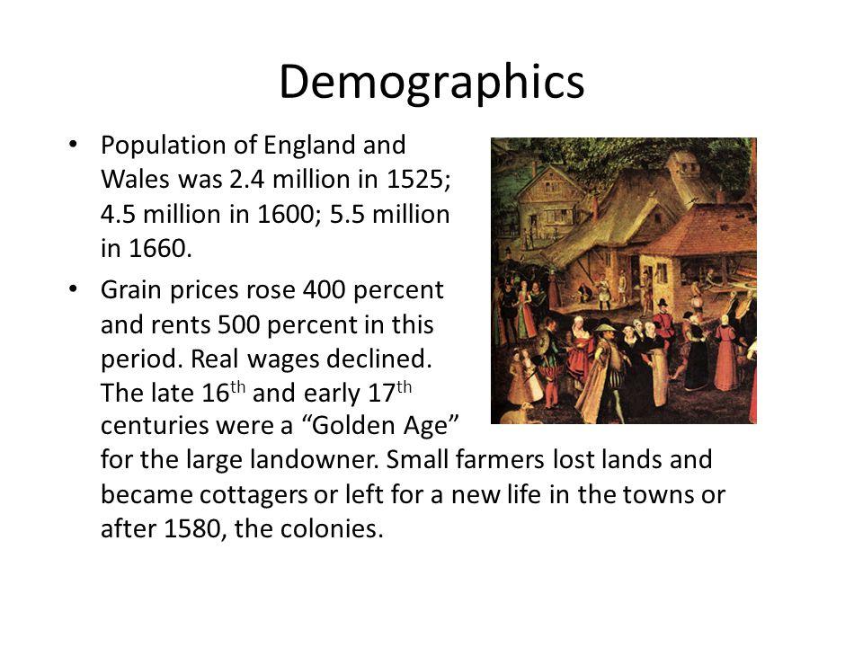Demographics Population of England and Wales was 2.4 million in 1525; 4.5 million in 1600; 5.5 million in 1660.