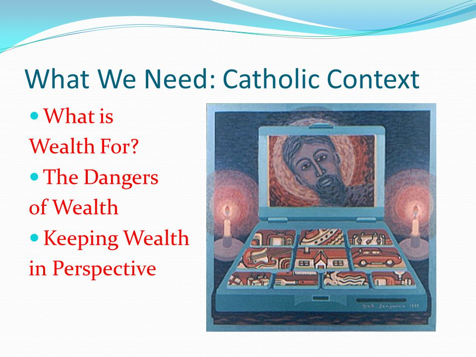 What We Need: Catholic Context What is Wealth For.