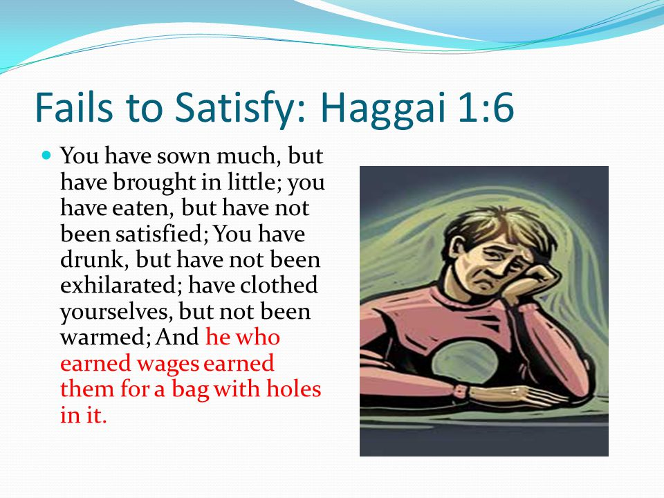 Fails to Satisfy: Haggai 1:6 You have sown much, but have brought in little; you have eaten, but have not been satisfied; You have drunk, but have not been exhilarated; have clothed yourselves, but not been warmed; And he who earned wages earned them for a bag with holes in it.