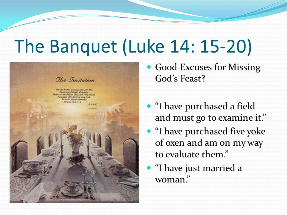 The Banquet (Luke 14: 15-20) Good Excuses for Missing God's Feast.