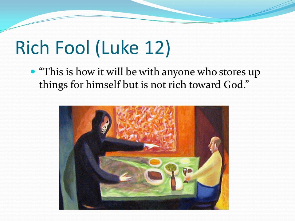 Rich Fool (Luke 12) This is how it will be with anyone who stores up things for himself but is not rich toward God.