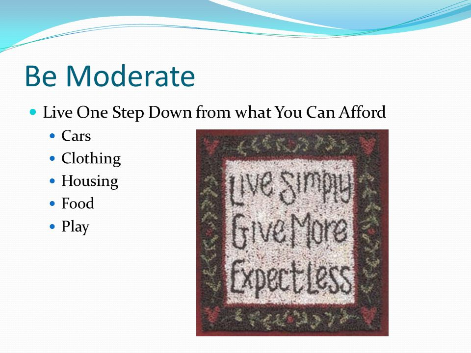 Be Moderate Live One Step Down from what You Can Afford Cars Clothing Housing Food Play
