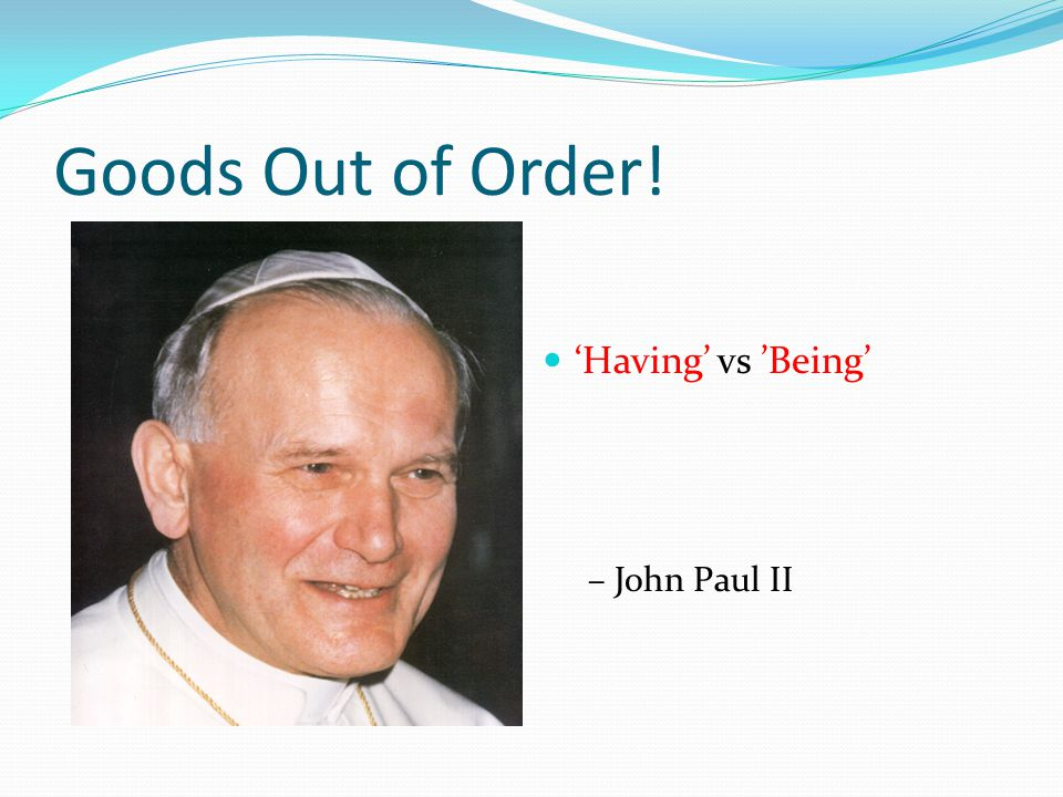 Goods Out of Order! 'Having' vs 'Being' – John Paul II