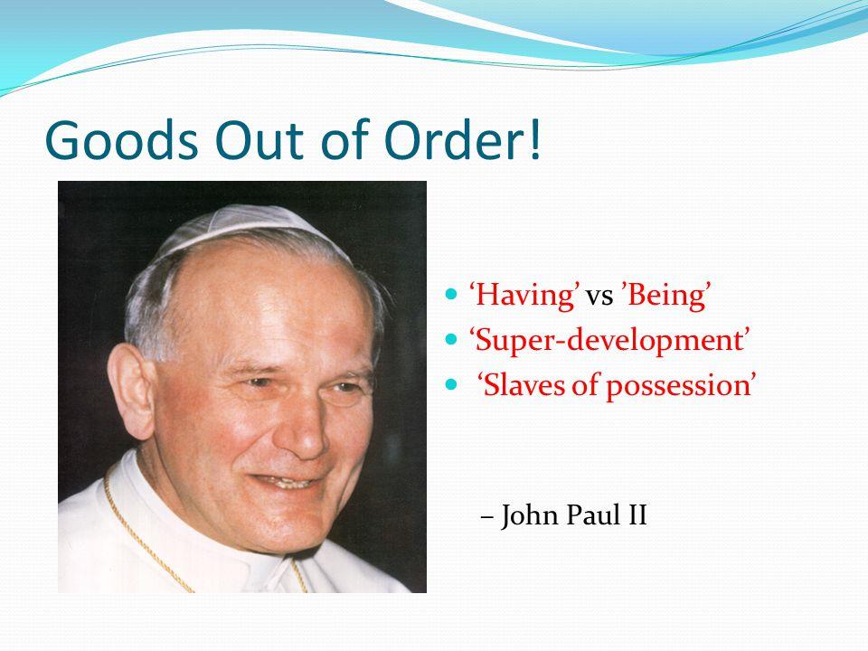 Goods Out of Order! 'Having' vs 'Being' 'Super-development' 'Slaves of possession' – John Paul II