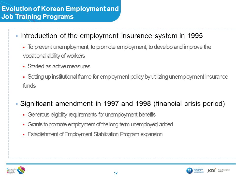 Evolution of Korean Employment and Job Training Programs 12  Introduction of the employment insurance system in 1995  To prevent unemployment, to pr