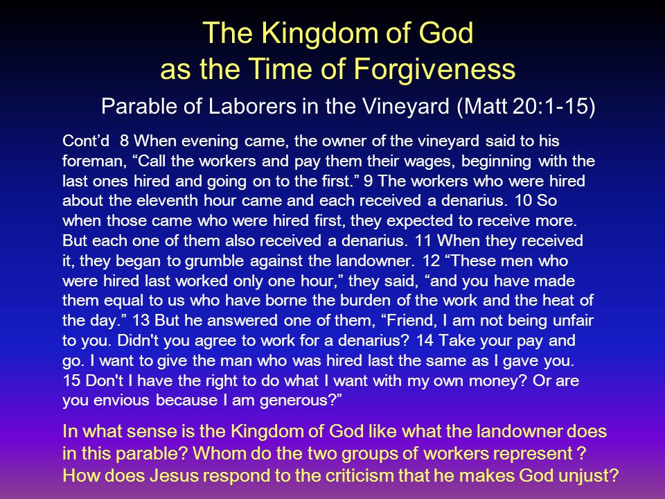 Cont'd 8 When evening came, the owner of the vineyard said to his foreman, Call the workers and pay them their wages, beginning with the last ones hired and going on to the first. 9 The workers who were hired about the eleventh hour came and each received a denarius.