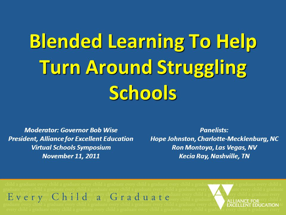 Blended Learning To Help Turn Around Struggling Schools Moderator: Governor Bob Wise President, Alliance for Excellent Education Virtual Schools Sympo