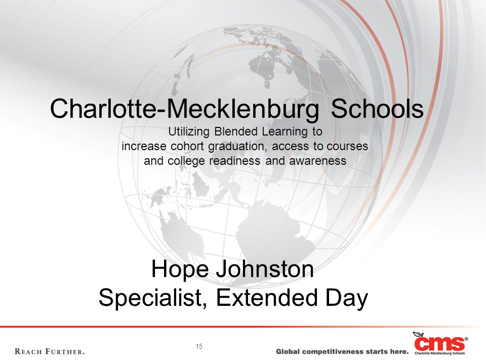 15 Charlotte-Mecklenburg Schools Utilizing Blended Learning to increase cohort graduation, access to courses and college readiness and awareness Hope