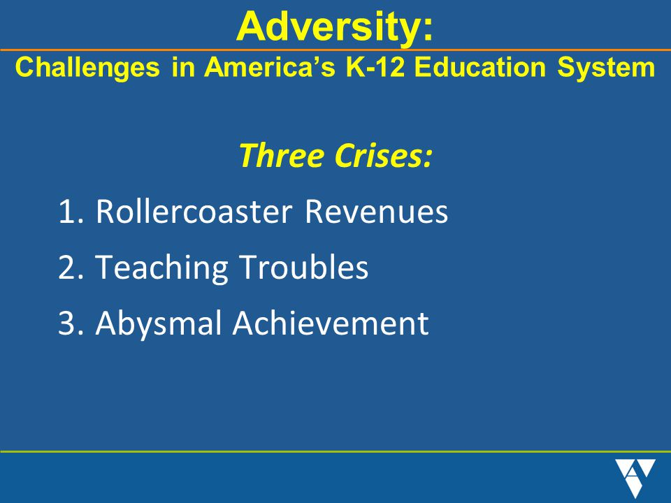 Adversity: Challenges in America's K-12 Education System Three Crises: 1.Rollercoaster Revenues 2.Teaching Troubles 3.Abysmal Achievement
