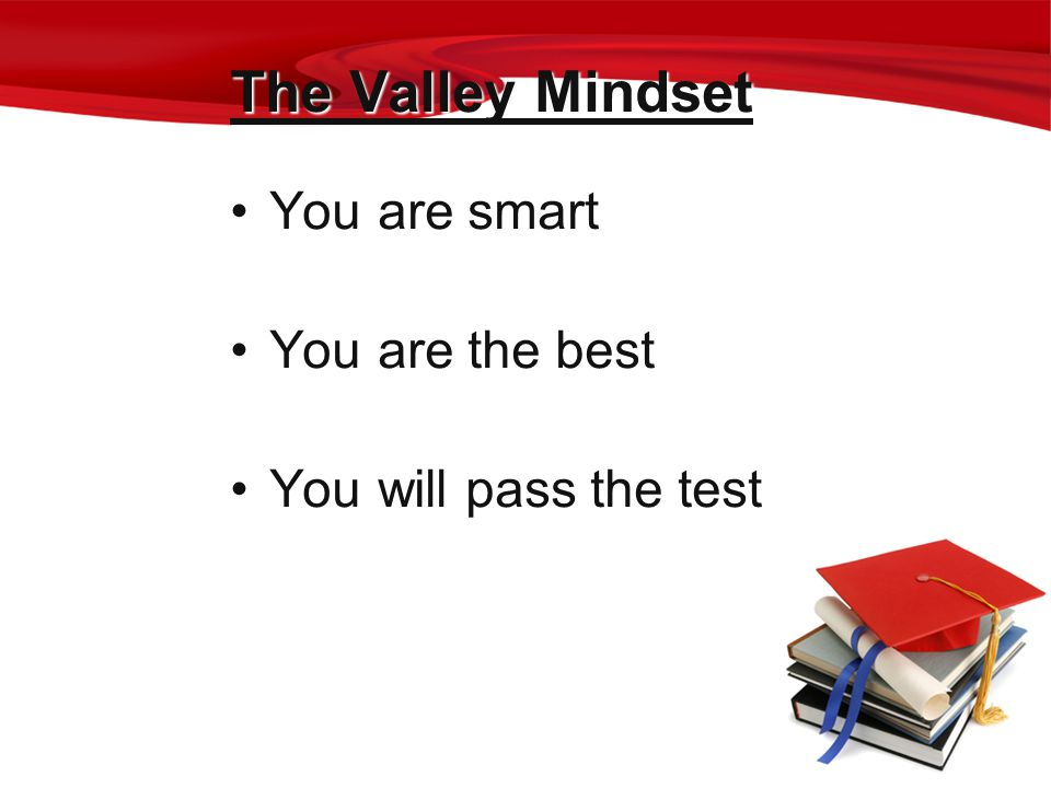 The Valley Mindset You are smart You are the best You will pass the test