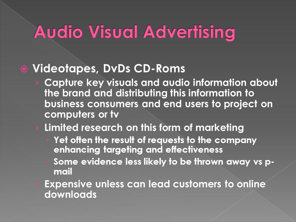  Videotapes, DvDs CD-Roms › Capture key visuals and audio information about the brand and distributing this information to business consumers and end users to project on computers or tv › Limited research on this form of marketing  Yet often the result of requests to the company enhancing targeting and effectiveness  Some evidence less likely to be thrown away vs p- mail › Expensive unless can lead customers to online downloads