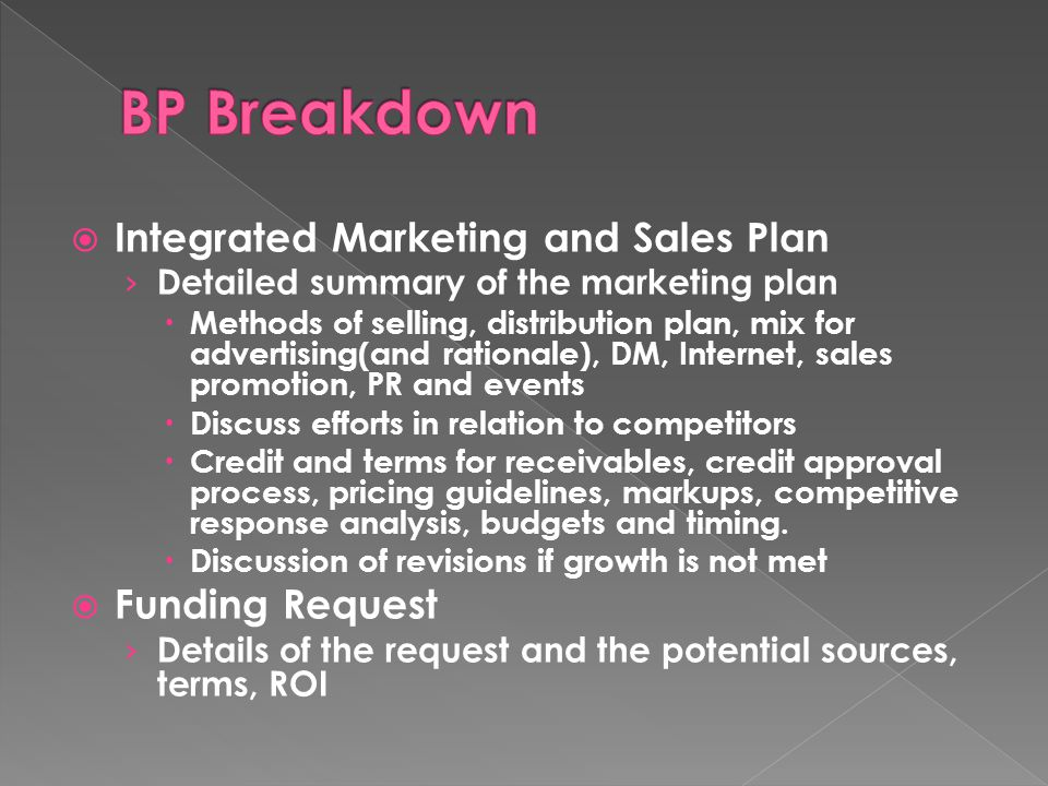  Integrated Marketing and Sales Plan › Detailed summary of the marketing plan  Methods of selling, distribution plan, mix for advertising(and rationale), DM, Internet, sales promotion, PR and events  Discuss efforts in relation to competitors  Credit and terms for receivables, credit approval process, pricing guidelines, markups, competitive response analysis, budgets and timing.