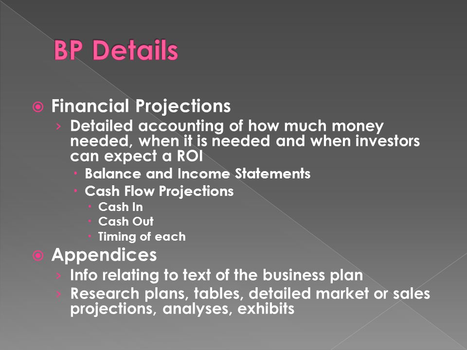  Financial Projections › Detailed accounting of how much money needed, when it is needed and when investors can expect a ROI  Balance and Income Statements  Cash Flow Projections  Cash In  Cash Out  Timing of each  Appendices › Info relating to text of the business plan › Research plans, tables, detailed market or sales projections, analyses, exhibits