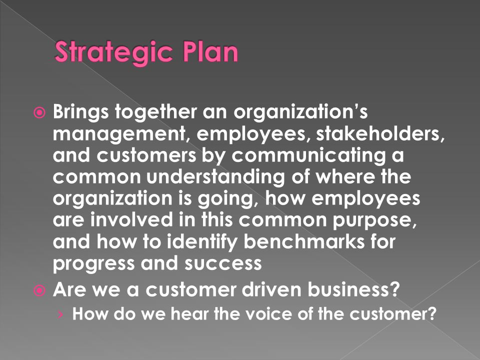  Brings together an organization's management, employees, stakeholders, and customers by communicating a common understanding of where the organization is going, how employees are involved in this common purpose, and how to identify benchmarks for progress and success  Are we a customer driven business.