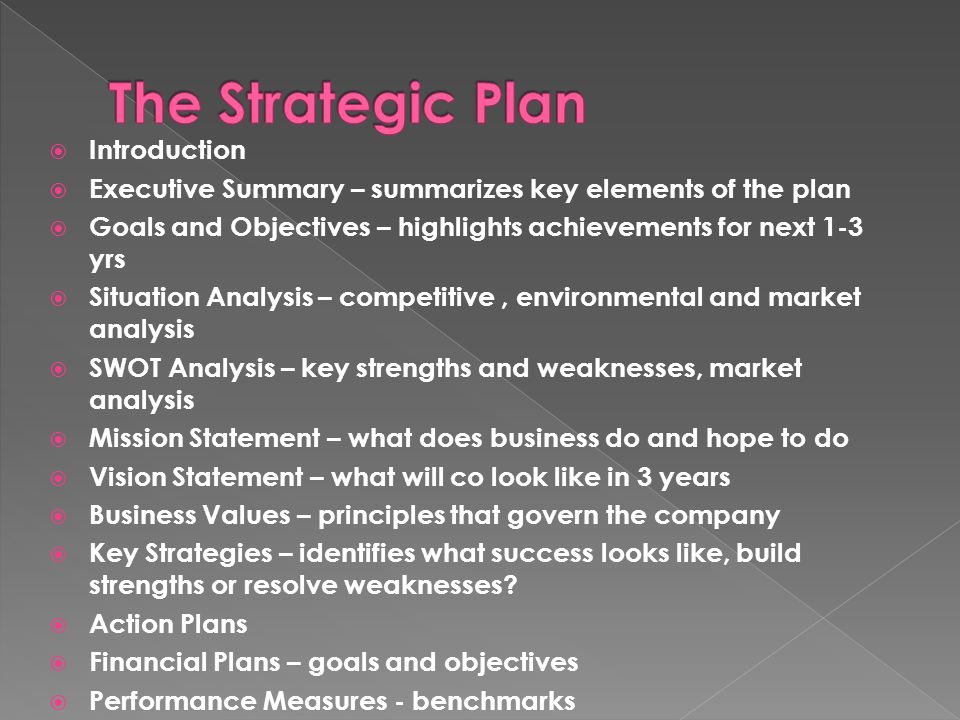  Introduction  Executive Summary – summarizes key elements of the plan  Goals and Objectives – highlights achievements for next 1-3 yrs  Situation Analysis – competitive, environmental and market analysis  SWOT Analysis – key strengths and weaknesses, market analysis  Mission Statement – what does business do and hope to do  Vision Statement – what will co look like in 3 years  Business Values – principles that govern the company  Key Strategies – identifies what success looks like, build strengths or resolve weaknesses.