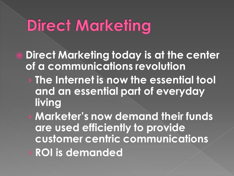  Direct Marketing today is at the center of a communications revolution › The Internet is now the essential tool and an essential part of everyday living › Marketer's now demand their funds are used efficiently to provide customer centric communications › ROI is demanded
