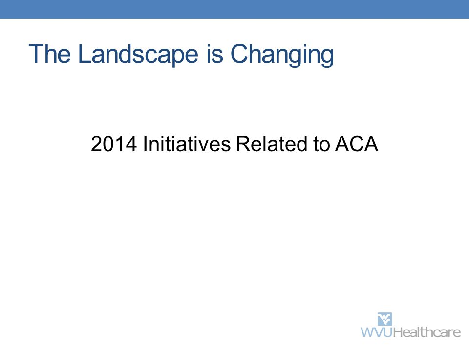 The Landscape is Changing 2014 Initiatives Related to ACA