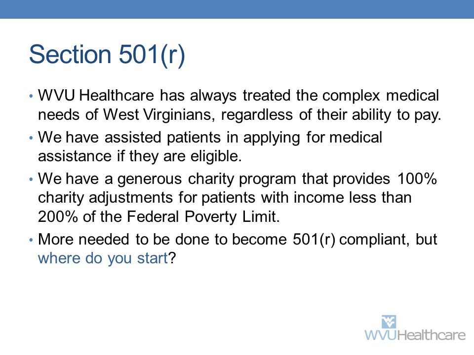 Section 501(r) WVU Healthcare has always treated the complex medical needs of West Virginians, regardless of their ability to pay. We have assisted pa