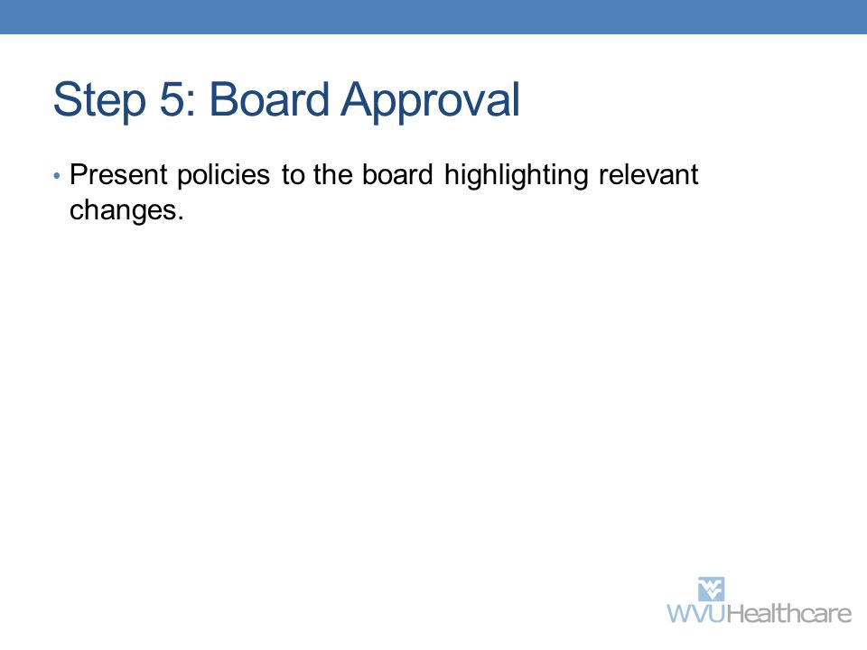 Step 5: Board Approval Present policies to the board highlighting relevant changes.