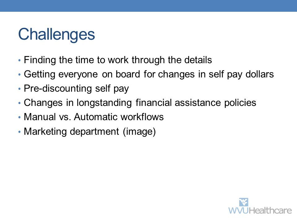 Challenges Finding the time to work through the details Getting everyone on board for changes in self pay dollars Pre-discounting self pay Changes in