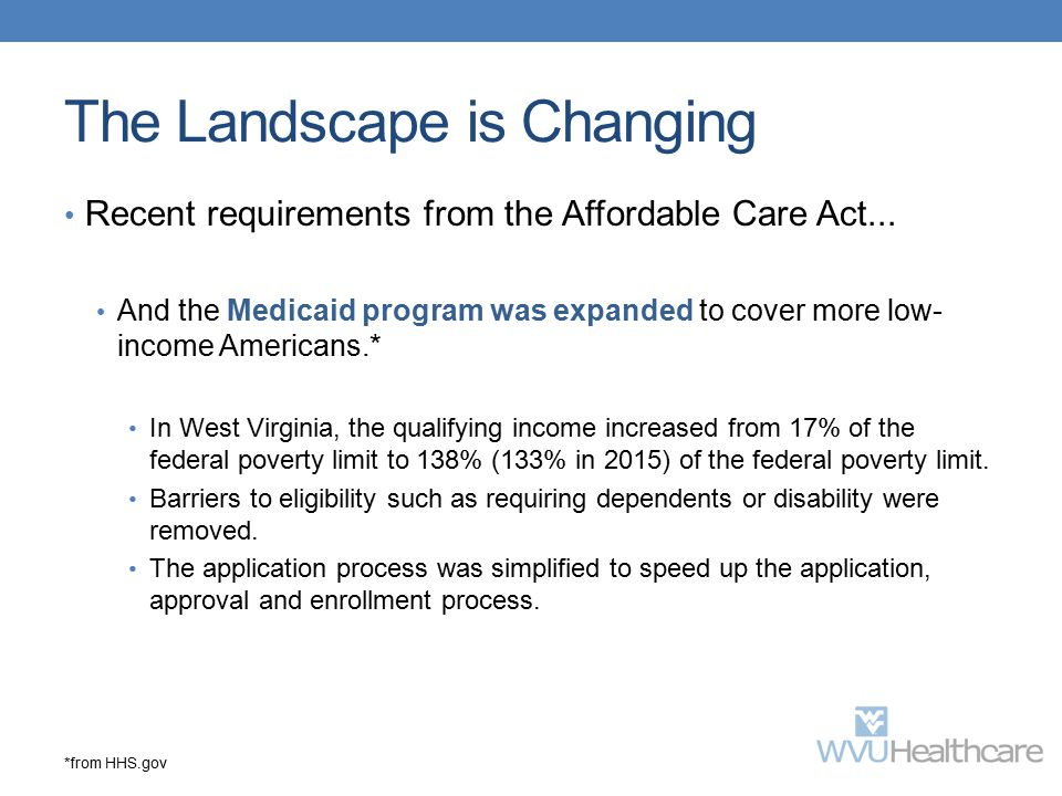 The Landscape is Changing Recent requirements from the Affordable Care Act... And the Medicaid program was expanded to cover more low- income American