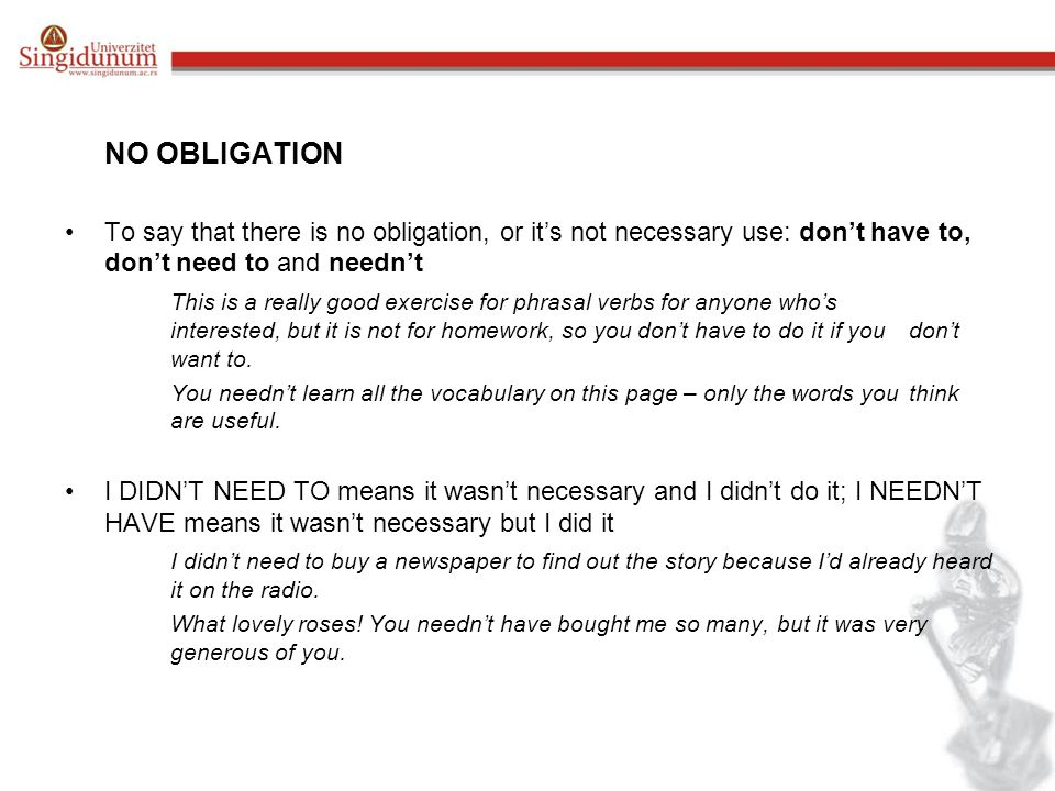 NO OBLIGATION To say that there is no obligation, or it's not necessary use: don't have to, don't need to and needn't This is a really good exercise for phrasal verbs for anyone who's interested, but it is not for homework, so you don't have to do it if you don't want to.