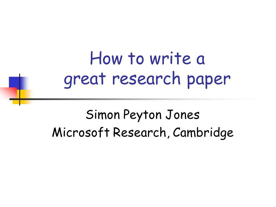 How to write a great research paper Simon Peyton Jones Microsoft Research, Cambridge