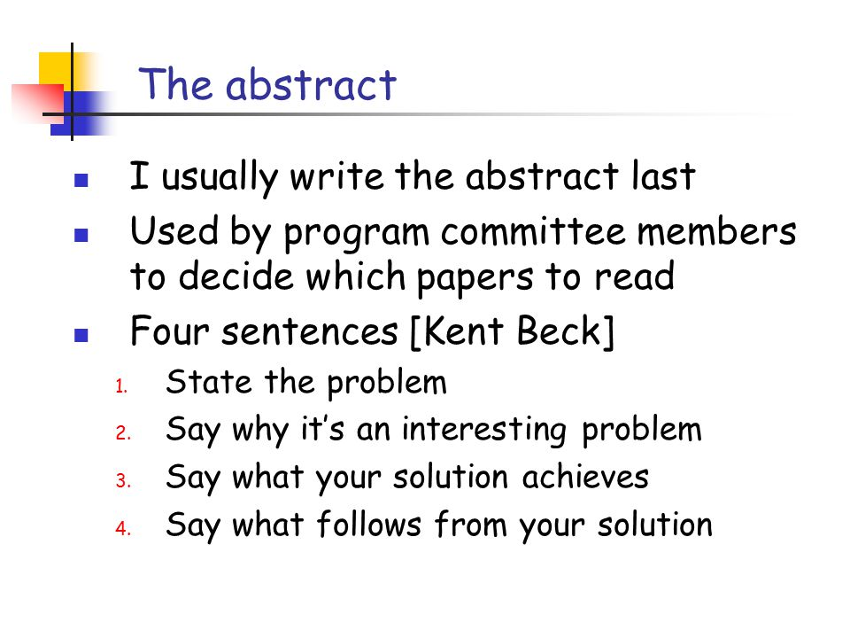 The abstract I usually write the abstract last Used by program committee members to decide which papers to read Four sentences [Kent Beck] 1.
