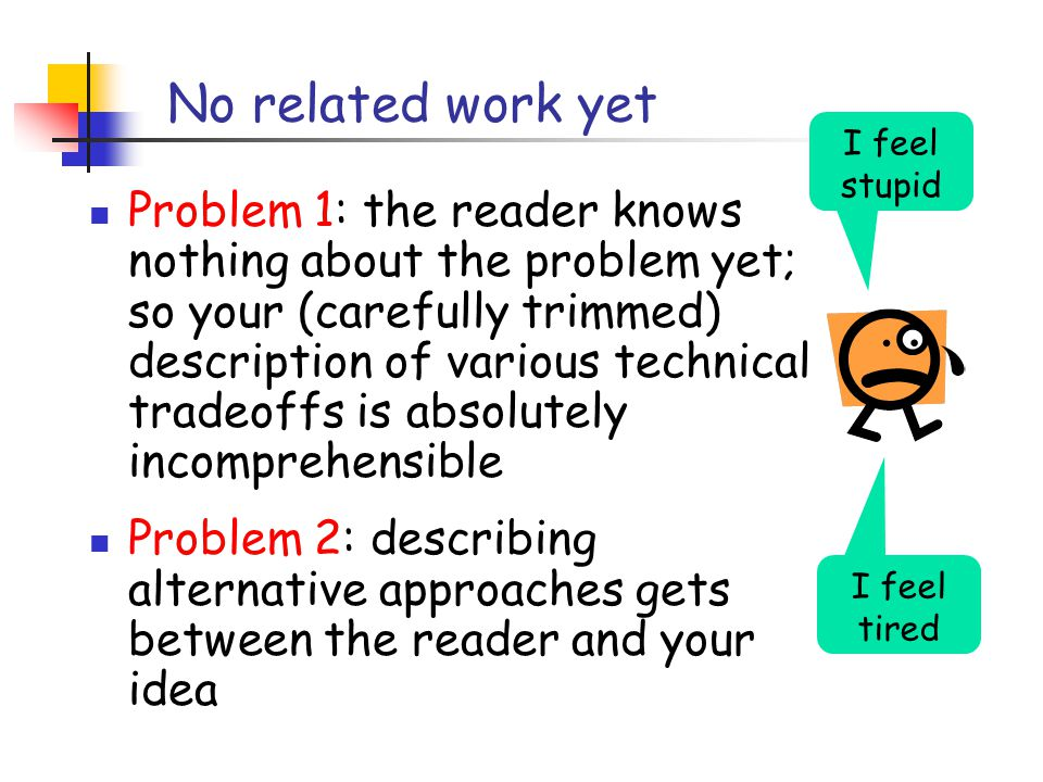 No related work yet Problem 1: the reader knows nothing about the problem yet; so your (carefully trimmed) description of various technical tradeoffs is absolutely incomprehensible Problem 2: describing alternative approaches gets between the reader and your idea I feel tired I feel stupid