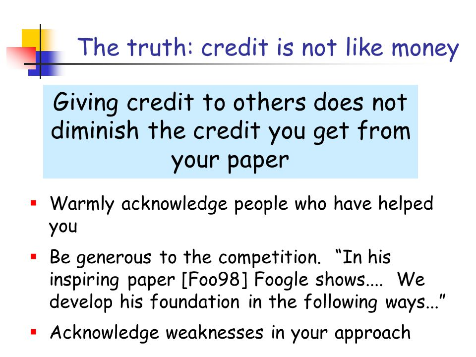 The truth: credit is not like money Giving credit to others does not diminish the credit you get from your paper  Warmly acknowledge people who have helped you  Be generous to the competition.