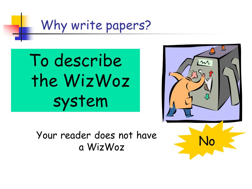 Why write papers To describe the WizWoz system Your reader does not have a WizWoz No