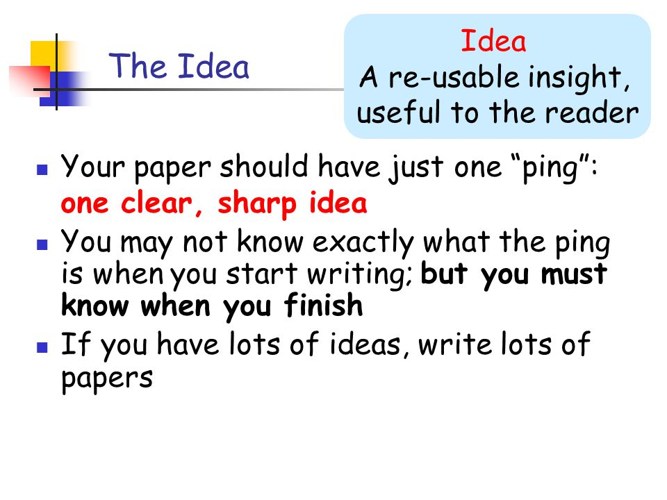 The Idea Your paper should have just one ping : one clear, sharp idea You may not know exactly what the ping is when you start writing; but you must know when you finish If you have lots of ideas, write lots of papers Idea A re-usable insight, useful to the reader