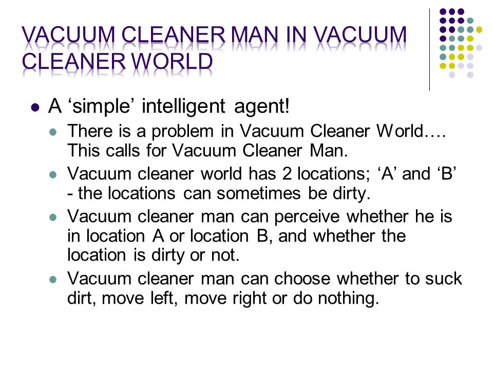 A 'simple' intelligent agent. There is a problem in Vacuum Cleaner World….