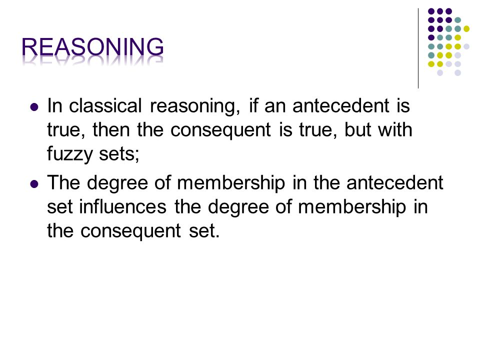 In classical reasoning, if an antecedent is true, then the consequent is true, but with fuzzy sets; The degree of membership in the antecedent set influences the degree of membership in the consequent set.
