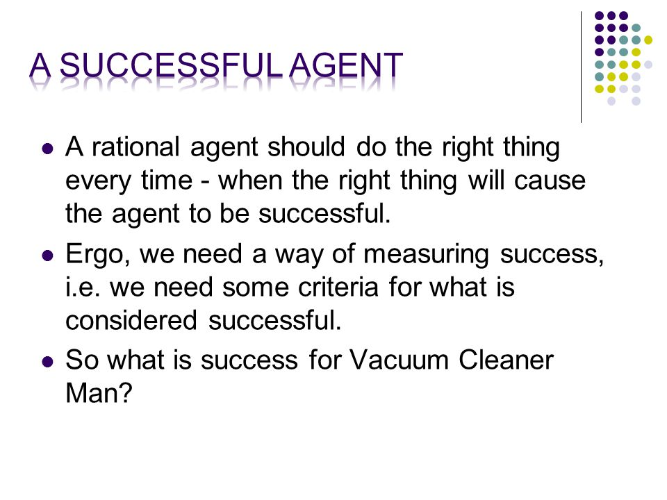 A rational agent should do the right thing every time - when the right thing will cause the agent to be successful.
