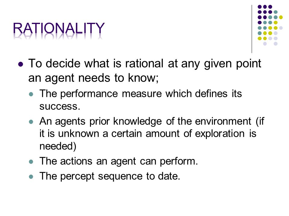 To decide what is rational at any given point an agent needs to know; The performance measure which defines its success.