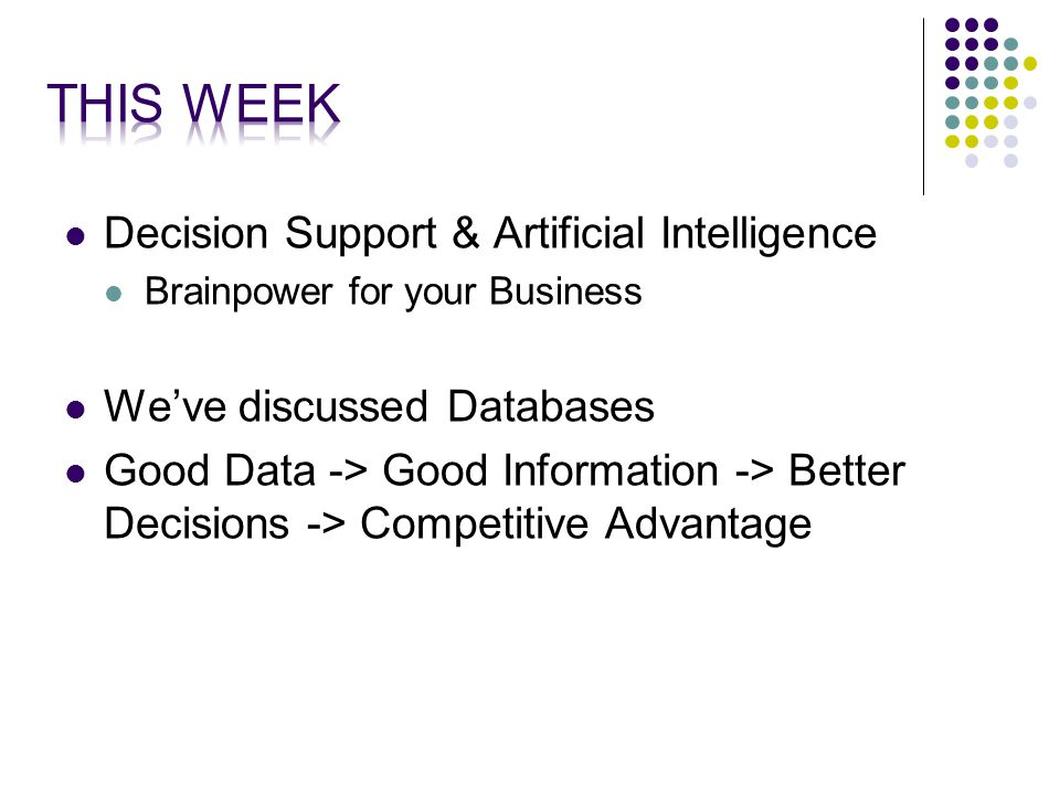 Decision Support & Artificial Intelligence Brainpower for your Business We've discussed Databases Good Data -> Good Information -> Better Decisions -> Competitive Advantage