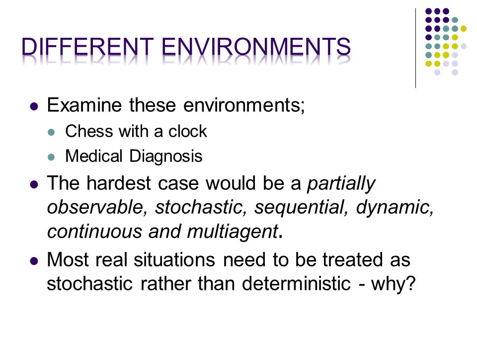 Examine these environments; Chess with a clock Medical Diagnosis The hardest case would be a partially observable, stochastic, sequential, dynamic, continuous and multiagent.