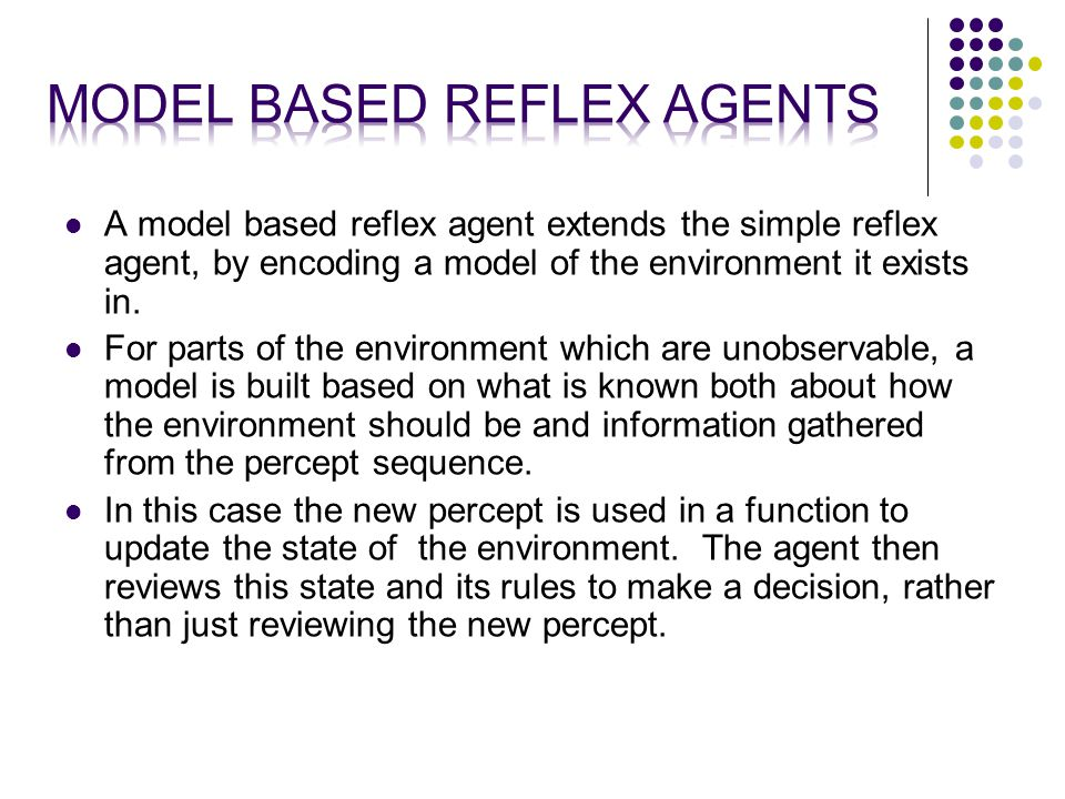 A model based reflex agent extends the simple reflex agent, by encoding a model of the environment it exists in.