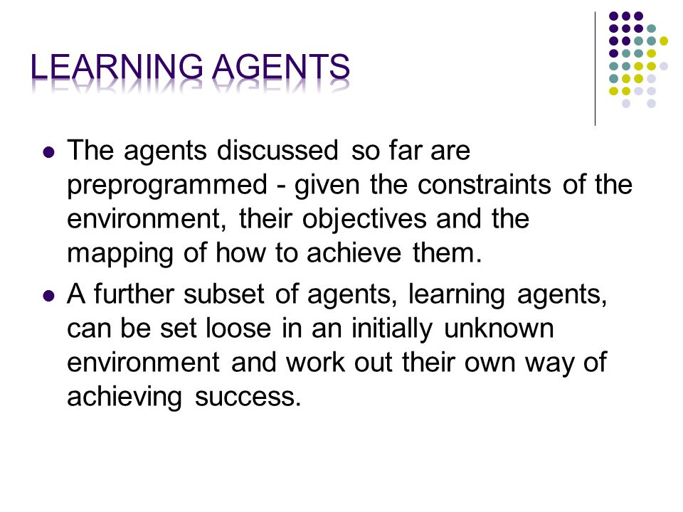 The agents discussed so far are preprogrammed - given the constraints of the environment, their objectives and the mapping of how to achieve them.