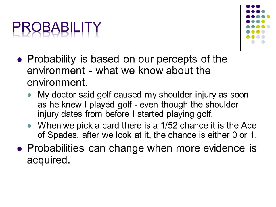 Probability is based on our percepts of the environment - what we know about the environment.
