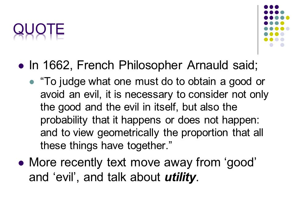 In 1662, French Philosopher Arnauld said; To judge what one must do to obtain a good or avoid an evil, it is necessary to consider not only the good and the evil in itself, but also the probability that it happens or does not happen: and to view geometrically the proportion that all these things have together. More recently text move away from 'good' and 'evil', and talk about utility.