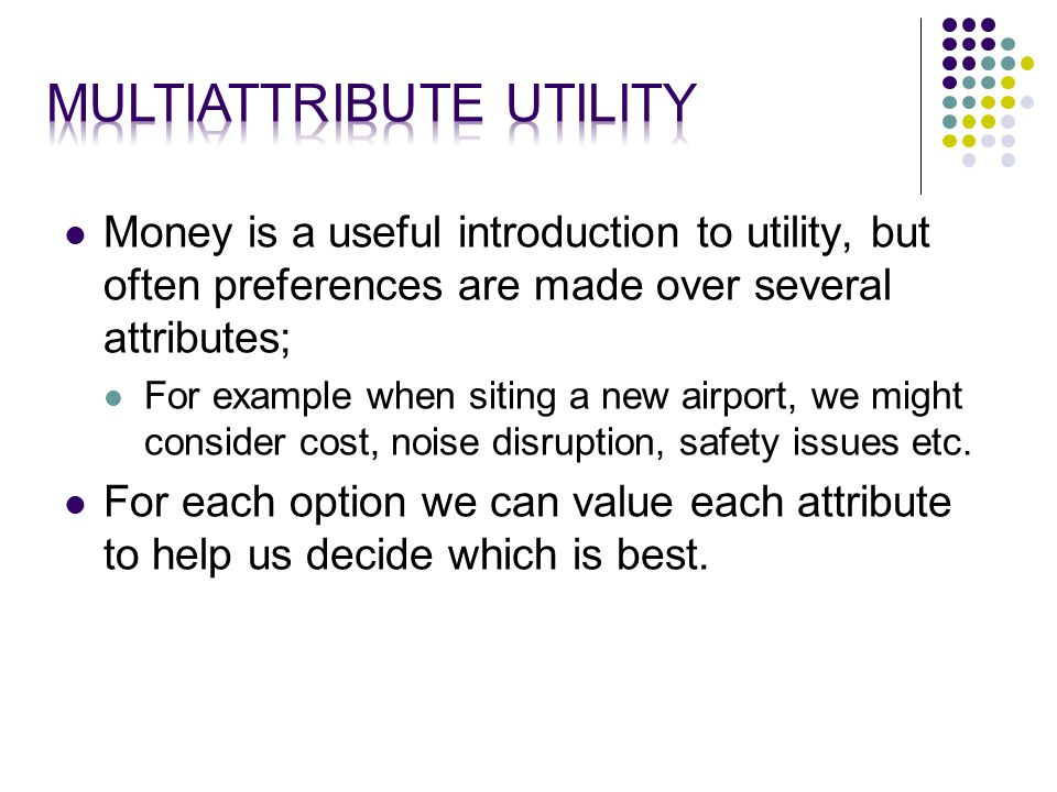 Money is a useful introduction to utility, but often preferences are made over several attributes; For example when siting a new airport, we might consider cost, noise disruption, safety issues etc.