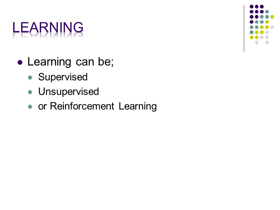 Learning can be; Supervised Unsupervised or Reinforcement Learning
