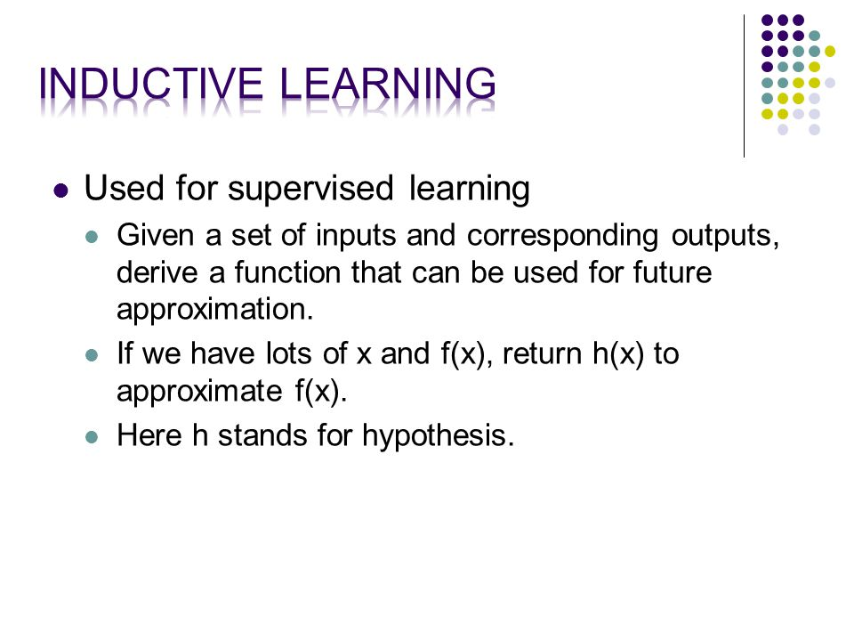 Used for supervised learning Given a set of inputs and corresponding outputs, derive a function that can be used for future approximation.