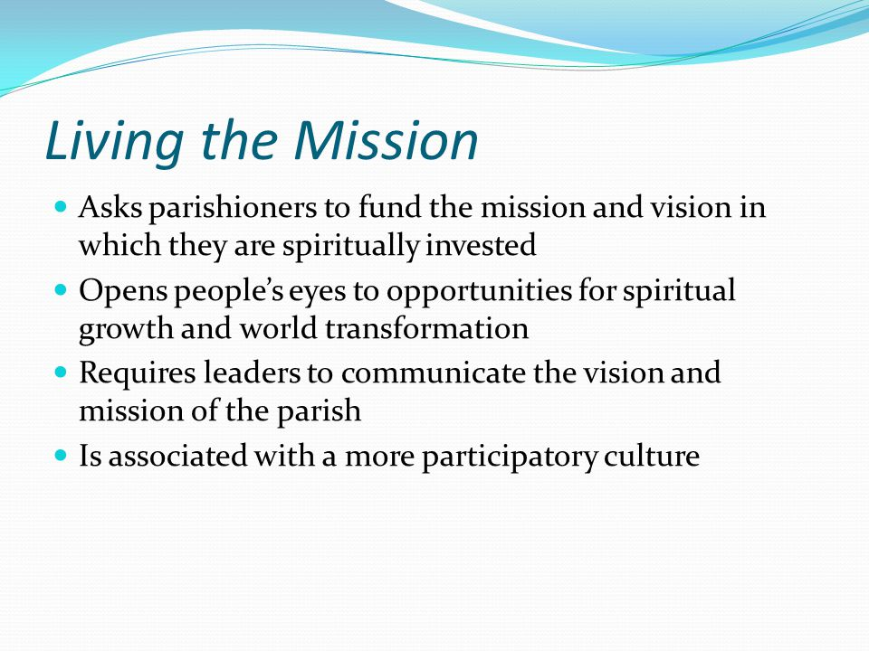 Living the Mission Asks parishioners to fund the mission and vision in which they are spiritually invested Opens people's eyes to opportunities for spiritual growth and world transformation Requires leaders to communicate the vision and mission of the parish Is associated with a more participatory culture