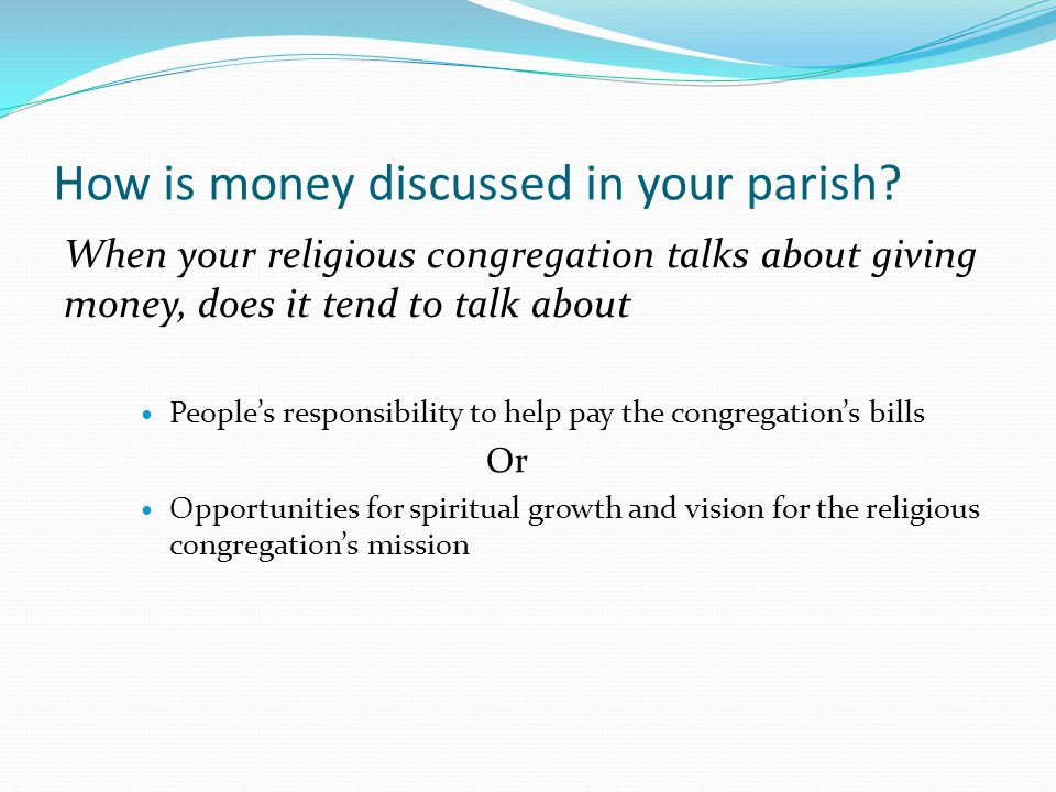 How is money discussed in your parish? When your religious congregation talks about giving money, does it tend to talk about People's responsibility t