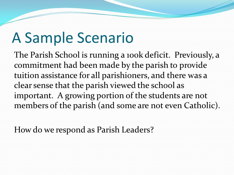 A Sample Scenario The Parish School is running a 100k deficit. Previously, a commitment had been made by the parish to provide tuition assistance for